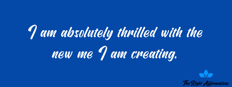 I am absolutely thrilled with the new me I am creating.