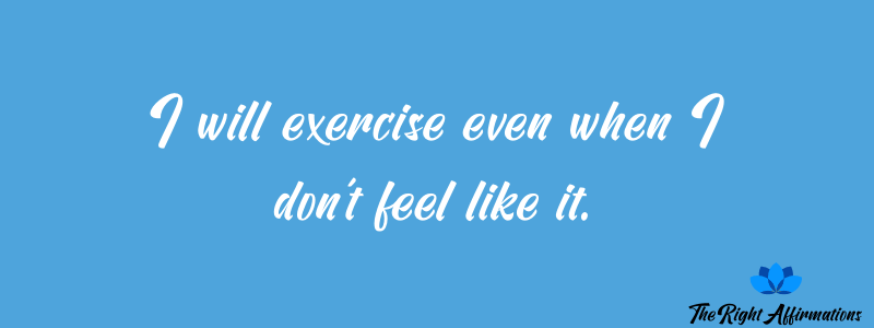 I will exercise even when I don't feel like it.
