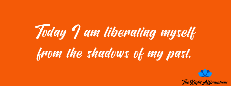 Today I am liberating myself from the shadows of my past.