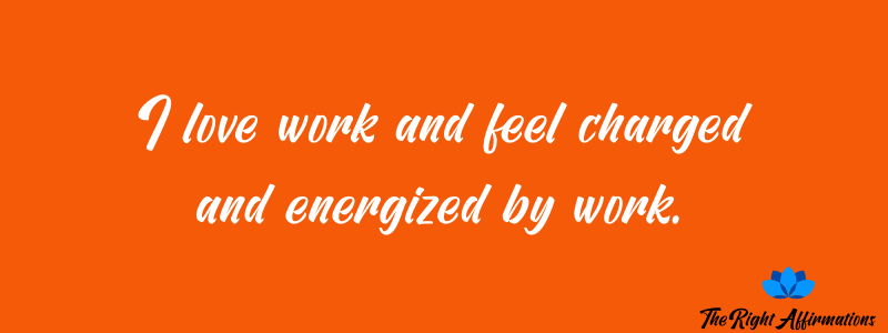 I love work and feel charged and energized by work.