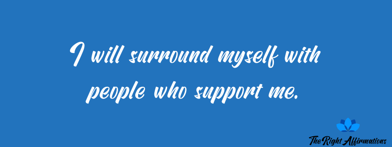 I will surround myself with people who support me.